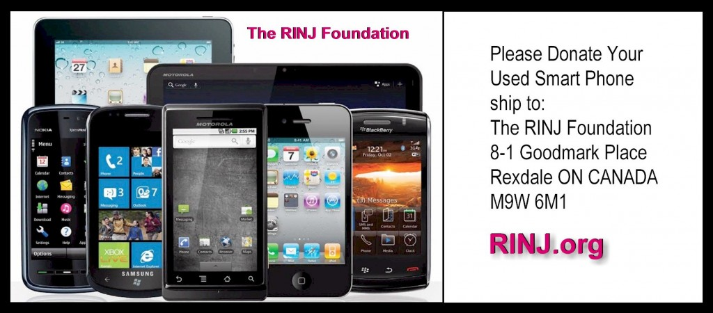 Please Donate Your Used Smart Phone ship to: The RINJ Foundation 8-1 Goodmark Place Rexdale ON CANADA M9W 6M1