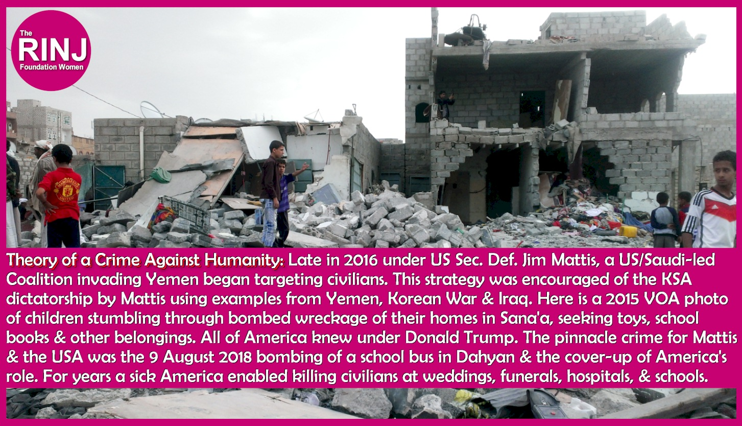 Theory of a Crime Against Humanity: Late in 2016 under US Secretary of Defense General Jim Mattis, a US/Saudi-led Coalition invading Yemen began targeting civilians. This strategy was encouraged of the KSA dictatorship by Gen. Mattis under US President Donald Trump's instructions and endorsement using examples from Yemen, the Korean War and Iraq. Above is a 2015 VOA photo of children stumbling through bombed wreckage of their homes in Sana'a, seeking toys, school books & other belongings. All of America knew under Donald Trump that this attack on civilians was taking place. The pinnacle crime for Mattis & the USA was the 9 August 2018 bombing of a school bus in Dahyan & the cover-up of America's role. For years a sick America, similar to what it acquiesced to in Iraq from 2003-2011, enabled the slaughter of civilians in Yemen at weddings, funerals, hospitals, & schools.