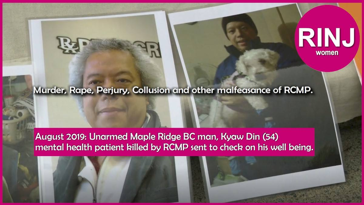 Murder, Rape, Perjury, Collusion and other malfeasance of RCMP. August 2019: Unarmed Maple Ridge BC man, Kyaw Din (54) mental health patient killed by RCMP sent to check on his well being. ---The RINJ Foundation women